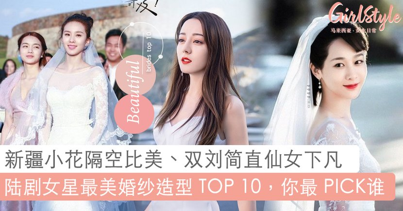 「迪丽热巴」绝美婚纱造型登热搜!盘点陆剧女星最美婚纱造型 TOP 10,谁才是你最美的新娘子呢?❤️