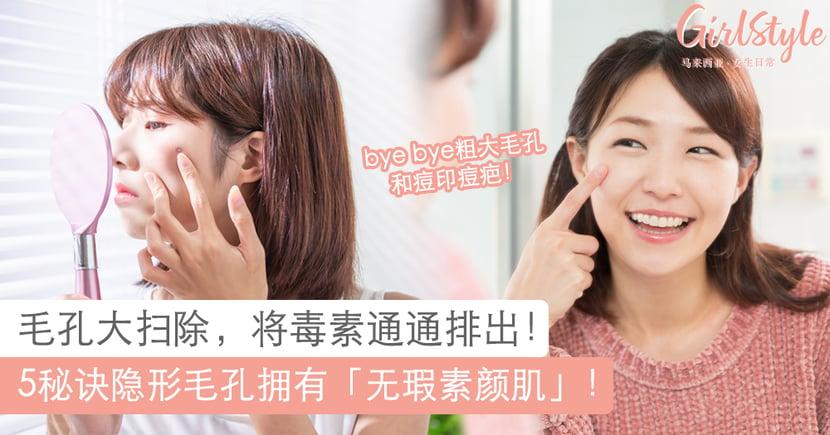 5秘招隐形毛孔,拥有「无瑕素颜肌」! 给毛孔大扫除和毒素SAY BYE!
