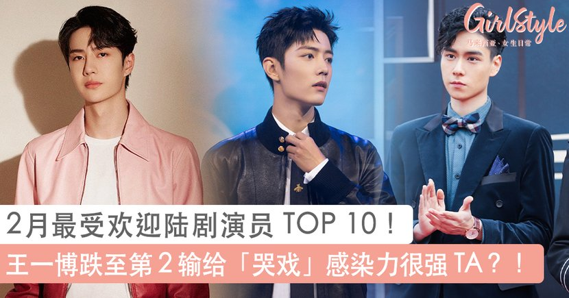 2月最受欢迎陆剧演员 TOP 10!两部剧霸屏「胡一天」才拿第 10、王一博跌至第 2 输给哭戏感染力很强 TA?!